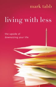 Living with Less: The Upside of Downsizing Your Life ebook by Mark Tabb