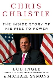 Chris Christie - The Inside Story of His Rise to Power ebook by Bob Ingle,Michael G. Symons