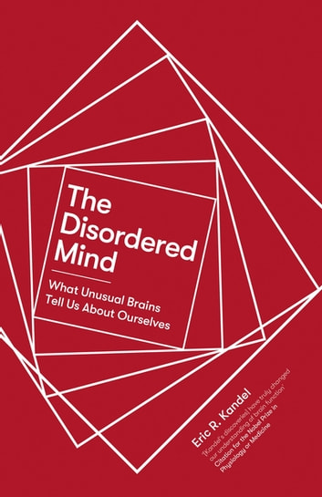 The Disordered Mind - What Unusual Brains Tell Us About Ourselves ebook by Eric R. Kandel
