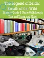 The Legend of Zelda: Breath of the Wild Strategy Guide & Game Walkthrough, Tips and Tricks, and More! ebook by AMY