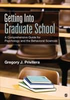 Getting Into Graduate School - A Comprehensive Guide for Psychology and the Behavioral Sciences ebook by Dr. Gregory J. Privitera