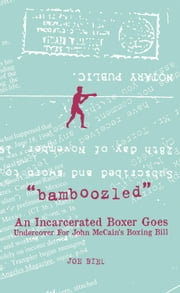 Bamboozled - An Incarcerated Boxer Goes Undercover For John McCain's Boxing Bill ebook by Joey Torrey,Joe Biel