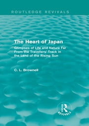 The Heart of Japan (Routledge Revivals) - Glimpses of Life and Nature Far From the Travellers' Track in the Land of the Rising Sun ebook by Brownell Clarence Ludlow