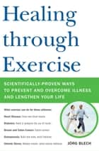 Healing through Exercise - Scientifically-Proven Ways to Prevent and Overcome Illness and Lengthen Your Life ebook by Jorg Blech
