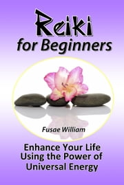 Reiki for Beginners: Enhance Your Life Using the Power of Universal Energy ebook by Fusae William