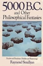 Five Thousand B.C. and Other Philosophical Fantasies - Puzzles and Paradoxes, Riddles and Reasonings ebook by Raymond Smullyan