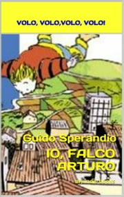 IO, FALCO ARTURO: Volo, volo, volo, volo ebook by Guido Sperandio