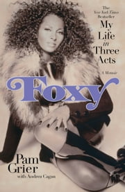 Foxy - My Life in Three Acts ebook by Pam Grier,Andrea Cagan