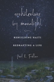 Architecture by Moonlight - Rebuilding Haiti, Redrafting a Life ebook by Paul E. Fallon