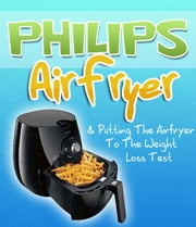 Philips Air Fryer & Putting The Airfryer To The Weight Loss Test ebook by Sam Milner