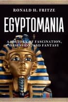 Egyptomania - A History of  Fascination, Obsession and Fantasy ebook by Ronald H. Fritze