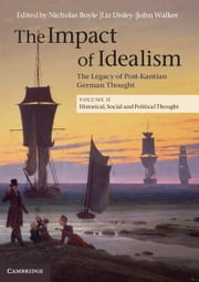 The Impact of Idealism: Volume 2, Historical, Social and Political Thought - The Legacy of Post-Kantian German Thought ebook by Nicholas Boyle,Liz Disley,John Walker