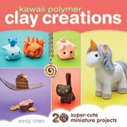 Kawaii Polymer Clay Creations - 20 Super-Cute Miniature Projects ebook by Emily Chen