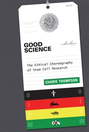 Good Science - The Ethical Choreography of Stem Cell Research ebook by Charis Thompson