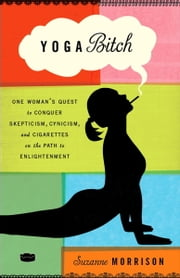 Yoga Bitch - One Woman's Quest to Conquer Skepticism, Cynicism, and Cigarettes on the Path to Enlightenment ebook by Suzanne Morrison