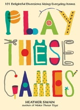 Play These Games - 101 Delightful Diversions Using Everyday Items ebook by Heather Swain