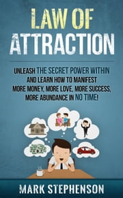 Law of Attraction: Unleash The Secret Power Within and Learn How To Manifest More Money, More Love, More Success, More Abundance In No Time - law of attraction ebook by Mark Stephenson