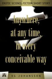 Anywhere, At Any Time, In Every Conceivable Way ebook by KG Johansson