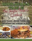 The Hooligan's Table - The Rugby Player'S Cookbook: How to Eat, Drink, Think and Entertain Like a Rugby Player ebook by David Martin