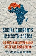 Social Currents in North Africa - Culture and Governance after the Arab Spring ebook by Osama Abi-Mershed