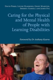 Caring for the Physical and Mental Health of People with Learning Disabilities ebook by Louise Hammond,Geoff Marston,Sherryl Gaskell,James Eva,David Perry,Anthony Kearns,Elin Davis