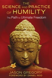 The Science and Practice of Humility - The Path to Ultimate Freedom ebook by Jason Gregory,Daniel Reid