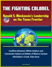 The Fighting Colonel: Ranald S. Mackenzie's Leadership on the Texas Frontier - Conflicts Between White Settlers and Comanche Indians at Battles of Blanco Canyon, McClellan's Creek, Palo Duro ebook by Progressive Management