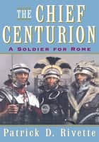 The Chief Centurion - A Soldier for Rome ebook by Patrick D. Rivette