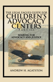 THE LEGAL EAGLES GUIDE FOR CHILDREN'S ADVOCACY CENTERS PART III - SOARING FOR ADVOCACY AND JUSTICE ebook by Kobo.Web.Store.Products.Fields.ContributorFieldViewModel