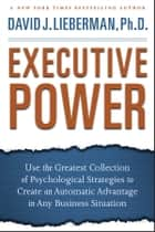 Executive Power - Use the Greatest Collection of Psychological Strategies to Create an Automatic Advantage in Any Business Situation ebook by David J. Lieberman