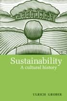 Sustainability - A Cultural History ebook by Ulrich Grober, Ray Cunningham