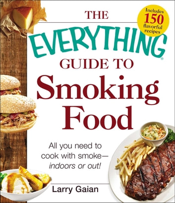 The Everything Guide to Smoking Food - All You Need to Cook with Smoke--Indoors or Out! ebook by Larry Gaian