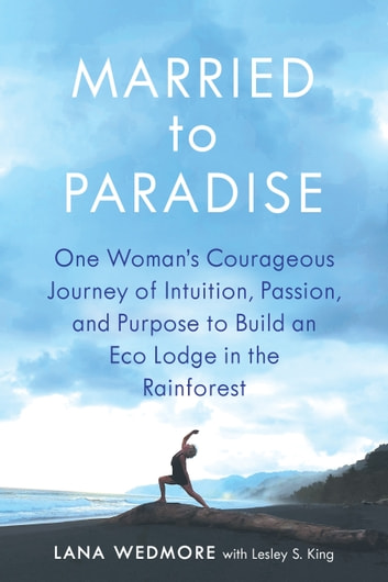 Married to Paradise - One Woman's Courageous Journey of Intuition, Passion, and Purpose to Build an Eco Lodge in the Rainforest ebook by Lana Wedmore