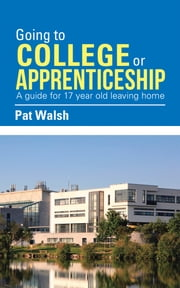 Going to College or Apprenticeship - A Guide for 17 Year Old Leaving Home. ebook by Pat Walsh