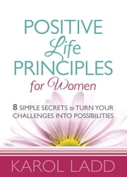Positive Life Principles for Women - 8 Simple Secrets to Turn Your Challenges into Possibilities ebook by Karol Ladd