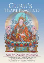 Guru's Heart Practices - Texts for Dispeller of Obstacles ebook by Padmasambhava,Chokgyur  Lingpa,Jamyang Khyentse Wangpo