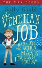 The Venetian Job: Bad guys and action - Max's Italian holiday ebook by Sally Gould