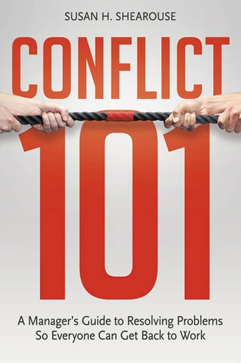 Conflict 101 - A Manager's Guide to Resolving Problems So Everyone Can Get Back to Work ebook by Susan H. SHEAROUSE