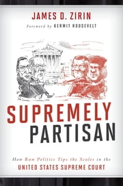 Supremely Partisan - How Raw Politics Tips the Scales in the United States Supreme Court ebook by James D. Zirin,Kermit Roosevelt