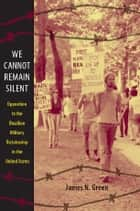 We Cannot Remain Silent - Opposition to the Brazilian Military Dictatorship in the United States ebook by Daniel J. Walkowitz, James N. Green