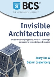 Invisible Architecture - The benefits of aligning people, process & technology: case studies for system designers & managers ebook by Jenny Ure,Gudrun Jaegersberg