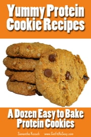 Yummy Protein Cookie Recipes - A Dozen Easy to Bake Protein Cookies ebook by Samantha Kozuch www.GetFitBeSexy.com