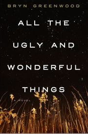 All the Ugly and Wonderful Things - A Novel ebook by Bryn Greenwood