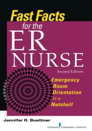 Fast Facts for the ER Nurse, Second Edition - Emergency Room Orientation in a Nutshell ebook by Jennifer Buettner, RN, CEN