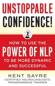 Unstoppable Confidence : How to Use the Power of NLP to Be More Dynamic and Successful ebook by Sayre, Kent