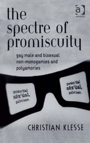 The Spectre of Promiscuity - Gay Male and Bisexual Non-monogamies and Polyamories ebook by Dr Christian Klesse