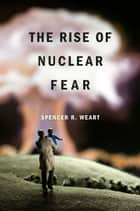 The Rise of Nuclear Fear ebook by Spencer R. Weart