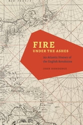 Fire under the Ashes - An Atlantic History of the English Revolution ebook by John Donoghue