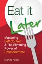 Eat It Later - Mastering Self Control & The Slimming Power Of Postponement ebook by Michael Alvear