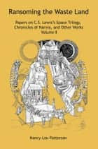 Ransoming the Waste Land Volume II - Papers on C.S. Lewis's Space Trilogy, Chronicles of Narnia, and Other Works ebook by Nancy-Lou Patterson